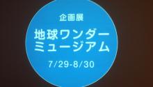 企画展 地球ワンダーミュージアム 7/29-8/30